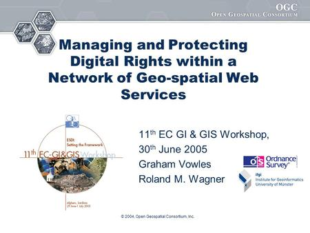 © 2004, Open Geospatial Consortium, Inc. Managing and Protecting Digital Rights within a Network of Geo-spatial Web Services 11 th EC GI & GIS Workshop,