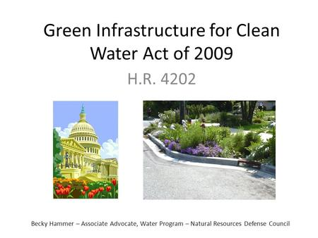Green Infrastructure for Clean Water Act of 2009 H.R. 4202 Becky Hammer – Associate Advocate, Water Program – Natural Resources Defense Council.