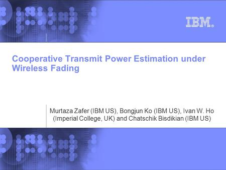 Cooperative Transmit Power Estimation under Wireless Fading Murtaza Zafer (IBM US), Bongjun Ko (IBM US), Ivan W. Ho (Imperial College, UK) and Chatschik.