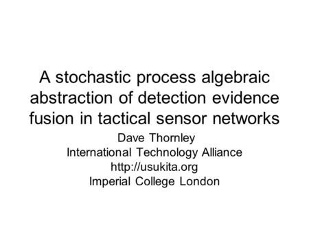 A stochastic process algebraic abstraction of detection evidence fusion in tactical sensor networks Dave Thornley International Technology Alliance