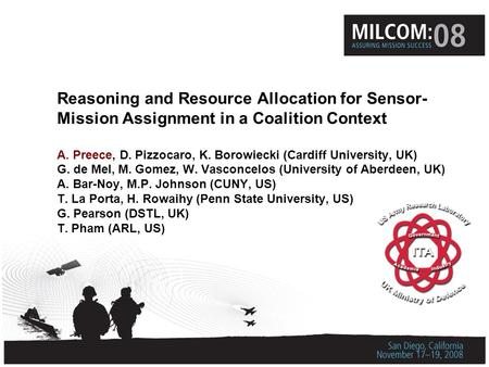 Reasoning and Resource Allocation for Sensor- Mission Assignment in a Coalition Context A. Preece, D. Pizzocaro, K. Borowiecki (Cardiff University, UK)