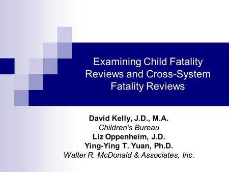 Examining Child Fatality Reviews and Cross-System Fatality Reviews David Kelly, J.D., M.A. Childrens Bureau Liz Oppenheim, J.D. Ying-Ying T. Yuan, Ph.D.