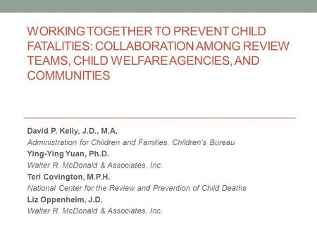 WORKING TOGETHER TO PREVENT CHILD FATALITIES: COLLABORATION AMONG REVIEW TEAMS, CHILD WELFARE AGENCIES, AND COMMUNITIES David P. Kelly, J.D., M.A. Administration.