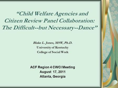 Child Welfare Agencies and Citizen Review Panel Collaboration: The Difficult--but Necessary--Dance Blake L. Jones, MSW, Ph.D. University of Kentucky College.