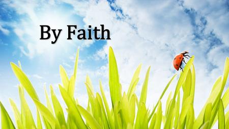 By Faith. By faith we see the hand of God In the light of creation's grand design In the lives of those who prove His faithfulness Who walk by faith and.