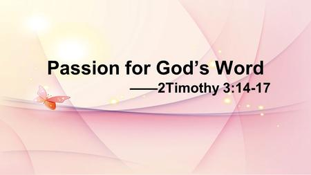 Passion for Gods Word 2Timothy 3:14-17. Psalm19:7-10:The law of the LORD is perfect, reviving the soul. The statutes of the LORD are trustworthy, making.