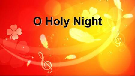 O Holy Night. Oh, holy night the stars are brightly shining It is the night of our dear Savior's birth! O Holy Night: Verse 1.