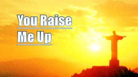 You Raise Me Up.