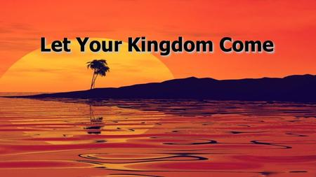 Let Your Kingdom Come. Your glorious cause, O God, engages our hearts May Jesus Christ be known wherever we are We ask not for ourselves, but for Your.