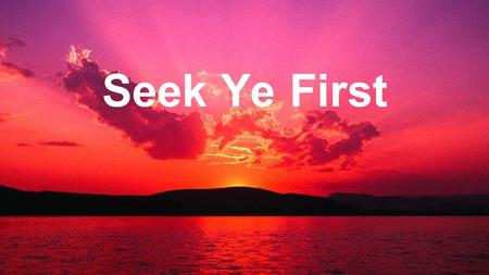Seek Ye First. Seek ye first the Kingdom of God, And His righteousness, And all these things shall be added unto you, Allelu, Alleluia. Seek Ye First.