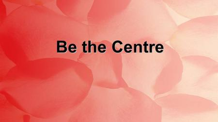 Be the Centre. Jesus be the centre Be my source Be my light, Jesus Be the Centre : Verse 1.