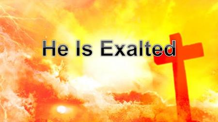 He is exalted, the King is exalted on high I will praise him He is exalted forever exalted And I will praise His name He is exalted - V.