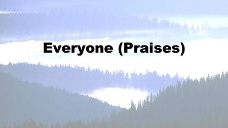 Everyone (Praises). Great in splendor, Lord of everything, worthy is Your Name.