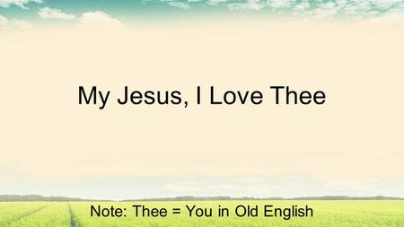 My Jesus, I Love Thee Note: Thee = You in Old English.