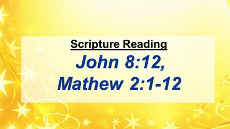 Scripture Reading John 8:12, Mathew 2:1-12. Scripture Reading 12 When Jesus spoke again to the people, he said, I am the light of the world. Whoever follows.