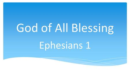God of All Blessing Ephesians 1. In Christ34 Lord22 Love16 Grace11 Body11 Church9.