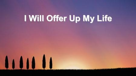 I Will Offer Up My Life. I will offer up my life in spirit and truth, Pouring out the oil of love as my worship to You, In surrender I must give my every.