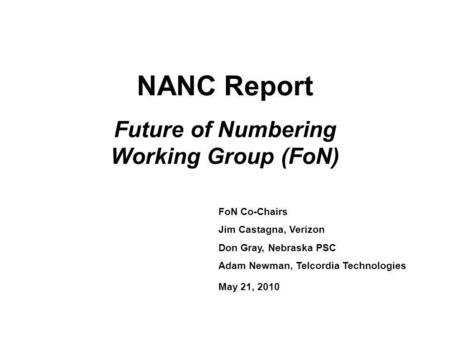 NANC Report Future of Numbering Working Group (FoN) FoN Co-Chairs Jim Castagna, Verizon Don Gray, Nebraska PSC Adam Newman, Telcordia Technologies May.
