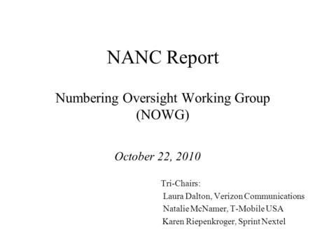 NANC Report Numbering Oversight Working Group (NOWG) October 22, 2010 Tri-Chairs: Laura Dalton, Verizon Communications Natalie McNamer, T-Mobile USA Karen.