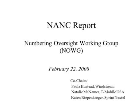 NANC Report Numbering Oversight Working Group (NOWG) February 22, 2008 Co-Chairs: Paula Hustead, Windstream Natalie McNamer, T-Mobile USA Karen Riepenkroger,