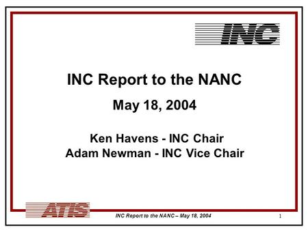 INC Report to the NANC – May 18, 2004 1 INC Report to the NANC May 18, 2004 Ken Havens - INC Chair Adam Newman - INC Vice Chair.