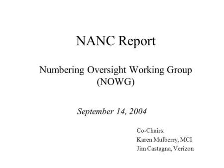 NANC Report Numbering Oversight Working Group (NOWG) September 14, 2004 Co-Chairs: Karen Mulberry, MCI Jim Castagna, Verizon.