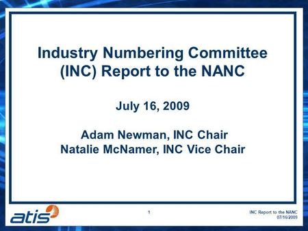 INC Report to the NANC 07/16/2009 1 Industry Numbering Committee (INC) Report to the NANC July 16, 2009 Adam Newman, INC Chair Natalie McNamer, INC Vice.