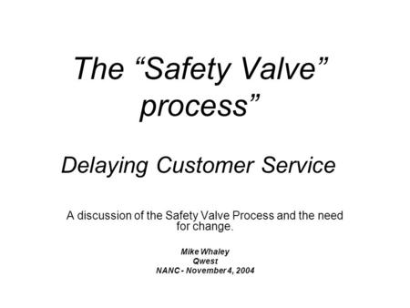 The Safety Valve process Delaying Customer Service A discussion of the Safety Valve Process and the need for change. Mike Whaley Qwest NANC - November.