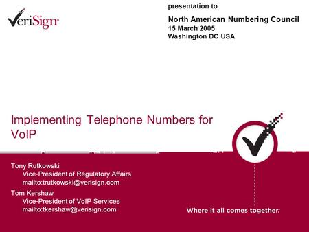Implementing Telephone Numbers for VoIP Tony Rutkowski Vice-President of Regulatory Affairs Tom Kershaw Vice-President of.