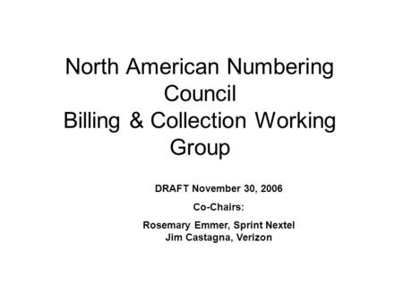 North American Numbering Council Billing & Collection Working Group DRAFT November 30, 2006 Co-Chairs: Rosemary Emmer, Sprint Nextel Jim Castagna, Verizon.