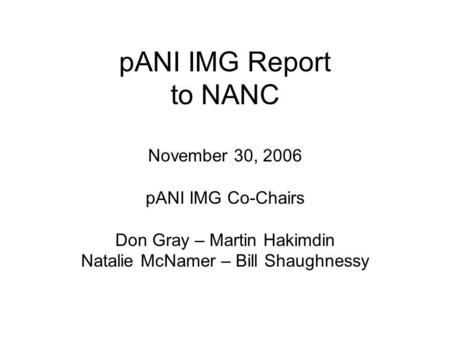PANI IMG Report to NANC November 30, 2006 pANI IMG Co-Chairs Don Gray – Martin Hakimdin Natalie McNamer – Bill Shaughnessy.