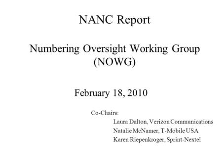 NANC Report Numbering Oversight Working Group (NOWG) February 18, 2010 Co-Chairs: Laura Dalton, Verizon Communications Natalie McNamer, T-Mobile USA Karen.