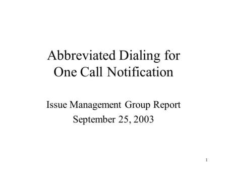 1 Abbreviated Dialing for One Call Notification Issue Management Group Report September 25, 2003.