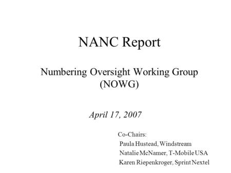 NANC Report Numbering Oversight Working Group (NOWG) April 17, 2007 Co-Chairs: Paula Hustead, Windstream Natalie McNamer, T-Mobile USA Karen Riepenkroger,