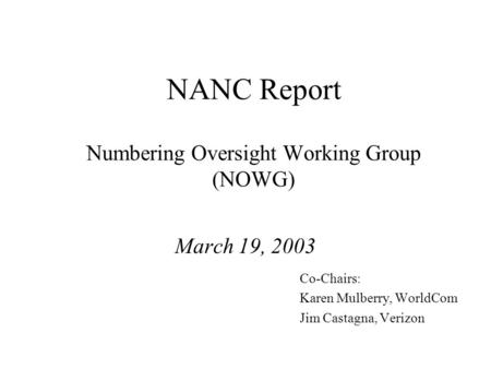 NANC Report Numbering Oversight Working Group (NOWG) March 19, 2003 Co-Chairs: Karen Mulberry, WorldCom Jim Castagna, Verizon.