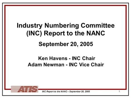 INC Report to the NANC – September 20, 2005 1 Industry Numbering Committee (INC) Report to the NANC September 20, 2005 Ken Havens - INC Chair Adam Newman.