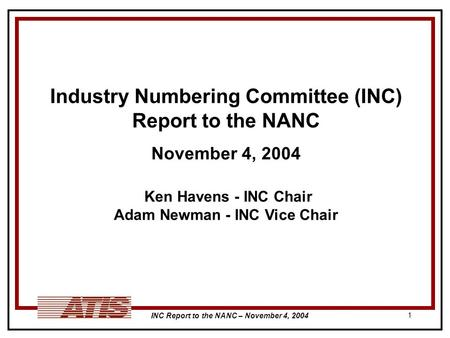 INC Report to the NANC – November 4, 2004 1 Industry Numbering Committee (INC) Report to the NANC November 4, 2004 Ken Havens - INC Chair Adam Newman -