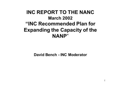 1 INC REPORT TO THE NANC March 2002 INC Recommended Plan for Expanding the Capacity of the NANP David Bench - INC Moderator.