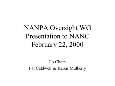 NANPA Oversight WG Presentation to NANC February 22, 2000 Co-Chairs Pat Caldwell & Karen Mulberry.