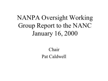 NANPA Oversight Working Group Report to the NANC January 16, 2000 Chair Pat Caldwell.