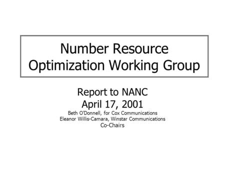 Number Resource Optimization Working Group Report to NANC April 17, 2001 Beth ODonnell, for Cox Communications Eleanor Willis-Camara, Winstar Communications.