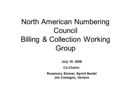 North American Numbering Council Billing & Collection Working Group July 18, 2006 Co-Chairs: Rosemary Emmer, Sprint Nextel Jim Castagna, Verizon.