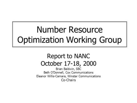 Number Resource Optimization Working Group Report to NANC October 17-18, 2000 Brian Baldwin, SBC Beth ODonnell, Cox Communications Eleanor Willis-Camara,