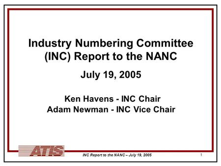 INC Report to the NANC – July 19, 2005 1 Industry Numbering Committee (INC) Report to the NANC July 19, 2005 Ken Havens - INC Chair Adam Newman - INC Vice.