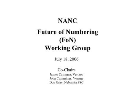 NANC Future of Numbering (FoN) Working Group July 18, 2006 Co-Chairs James Castagna, Verizon John Cummings, Vonage Don Gray, Nebraska PSC.