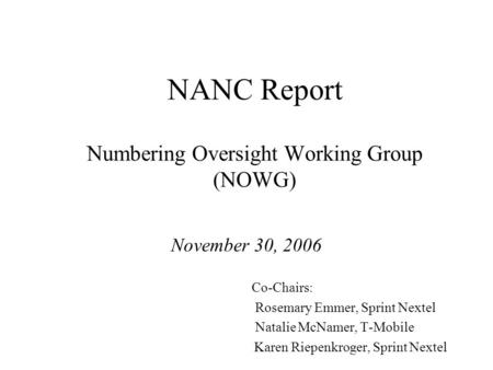 NANC Report Numbering Oversight Working Group (NOWG) November 30, 2006 Co-Chairs: Rosemary Emmer, Sprint Nextel Natalie McNamer, T-Mobile Karen Riepenkroger,