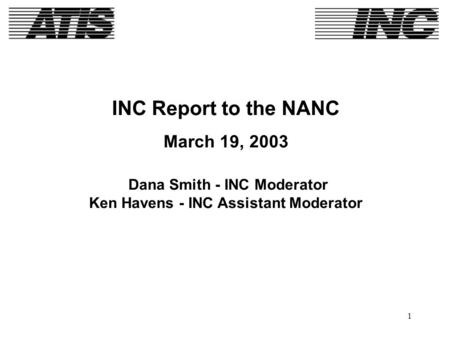 1 INC Report to the NANC March 19, 2003 Dana Smith - INC Moderator Ken Havens - INC Assistant Moderator.