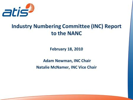 Industry Numbering Committee (INC) Report to the NANC February 18, 2010 Adam Newman, INC Chair Natalie McNamer, INC Vice Chair.