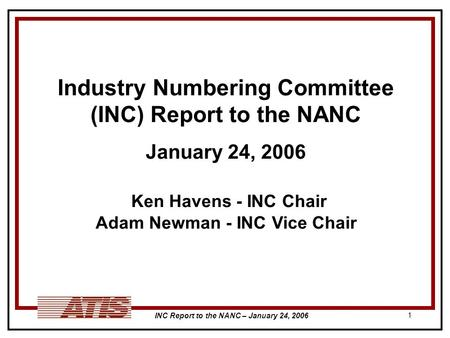 INC Report to the NANC – January 24, 2006 1 Industry Numbering Committee (INC) Report to the NANC January 24, 2006 Ken Havens - INC Chair Adam Newman -