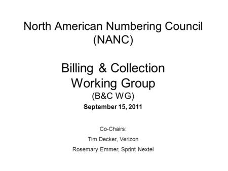 North American Numbering Council (NANC) Billing & Collection Working Group (B&C WG) September 15, 2011 Co-Chairs: Tim Decker, Verizon Rosemary Emmer, Sprint.